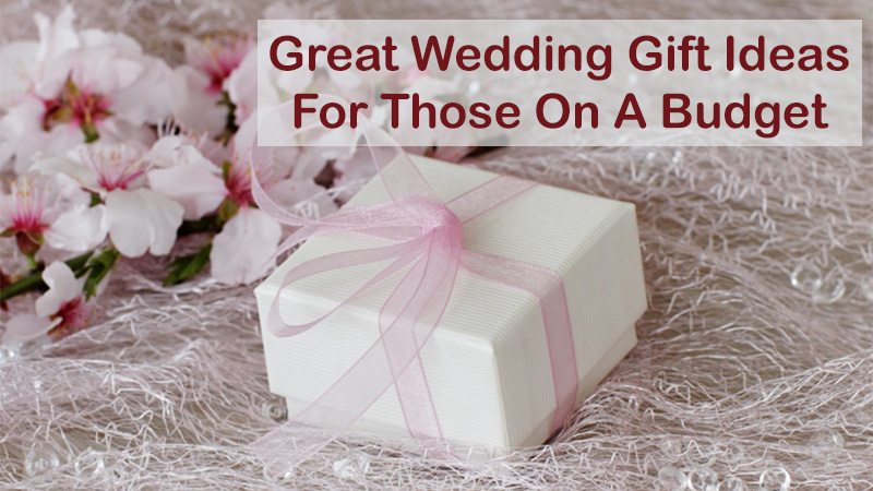 Great Wedding Gift Ideas For Those On A Budget