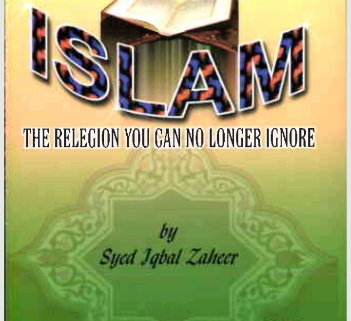 ISLAM; THE RELIGION YOU CAN NO LONGER IGNORE By Syed Iqbal Zaheer
