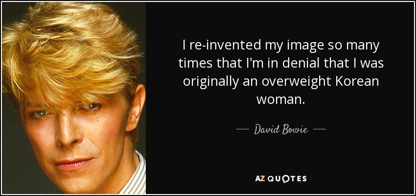 quote-i-re-invented-my-image-so-many-times-that-i-m-in-denial-that-i-was-originally-an-overweight-david-bowie-3-32-87