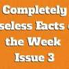 Completely Useless Facts of the Week – Issue 3