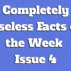 Completely Useless Facts of the Week – Issue 4