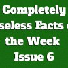 Completely Useless Facts of the Week – Issue 6