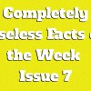 Completely Useless Facts of the Week – Issue 7