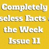 Completely Useless Facts of the Week – Issue 11