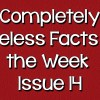Completely Useless Facts of the Week – Issue 14