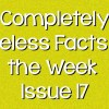 Completely Useless Facts of the Week – Issue 17