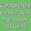 Completely Useless Facts of the Week – Issue 19