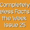 Completely Useless Facts of the Week – Issue 25