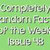 Completely Random Facts of the Week – Issue 48