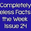 Completely Useless Facts of the Week – Issue 24