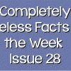 Completely Useless Facts of the Week – Issue 28