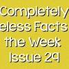 Completely Useless Facts of the Week – Issue 29