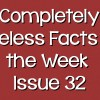 Completely Useless Facts of the Week – Issue 32