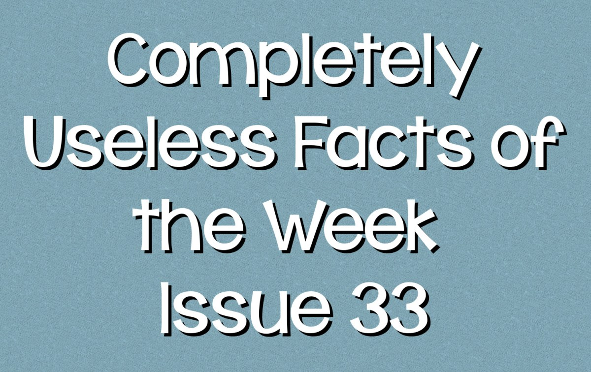 Completely Useless Facts of the Week - Issue 33
