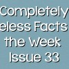 Completely Useless Facts of the Week – Issue 33
