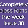 Completely Useless Facts of the Week – Issue 38