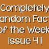 Completely Random Facts of the Week – Issue 41