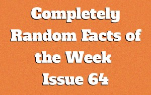 Completely Random Facts of the Week – Issue 64