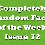 Completely Random Facts of the Week – Issue 72