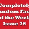 Completely Random Facts of the Week – Issue 76