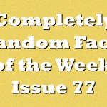 Completely Random Facts of the Week – Issue 77