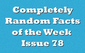 Completely Random Facts of the Week – Issue 78