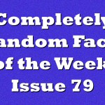 Completely Random Facts of the Week – Issue 79