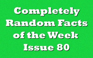 Completely Random Facts of the Week – Issue 80
