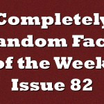 Completely Random Facts of the Week – Issue 82