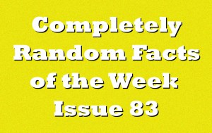 Completely Random Facts of the Week – Issue 83