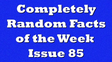 Completely Random Facts of the Week – Issue 85