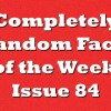 Completely Random Facts of the Week – Issue 84