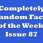 Completely Random Facts of the Week – Issue 87