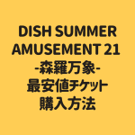 DISH SUMMER AMUSEMENT 21 -森羅万象- 最安値チケット 購入方法