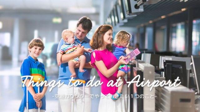 空港カウンターでやっておきたいこと