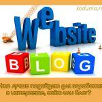 Что лучше подойдет для заработка в интернете, сайт или блог?