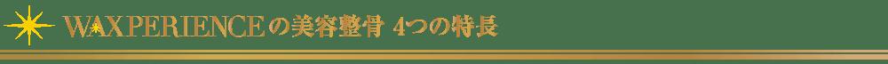 美容整骨_4つの特長【東京・新宿・小顔矯正・骨盤矯正】WAXPERIENCE