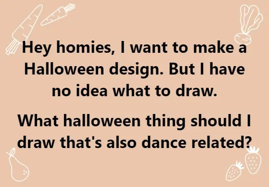 Hey homies, I want to make a Halloween design. But I have no idea what to draw. What halloween thing should I draw that's also dance related?