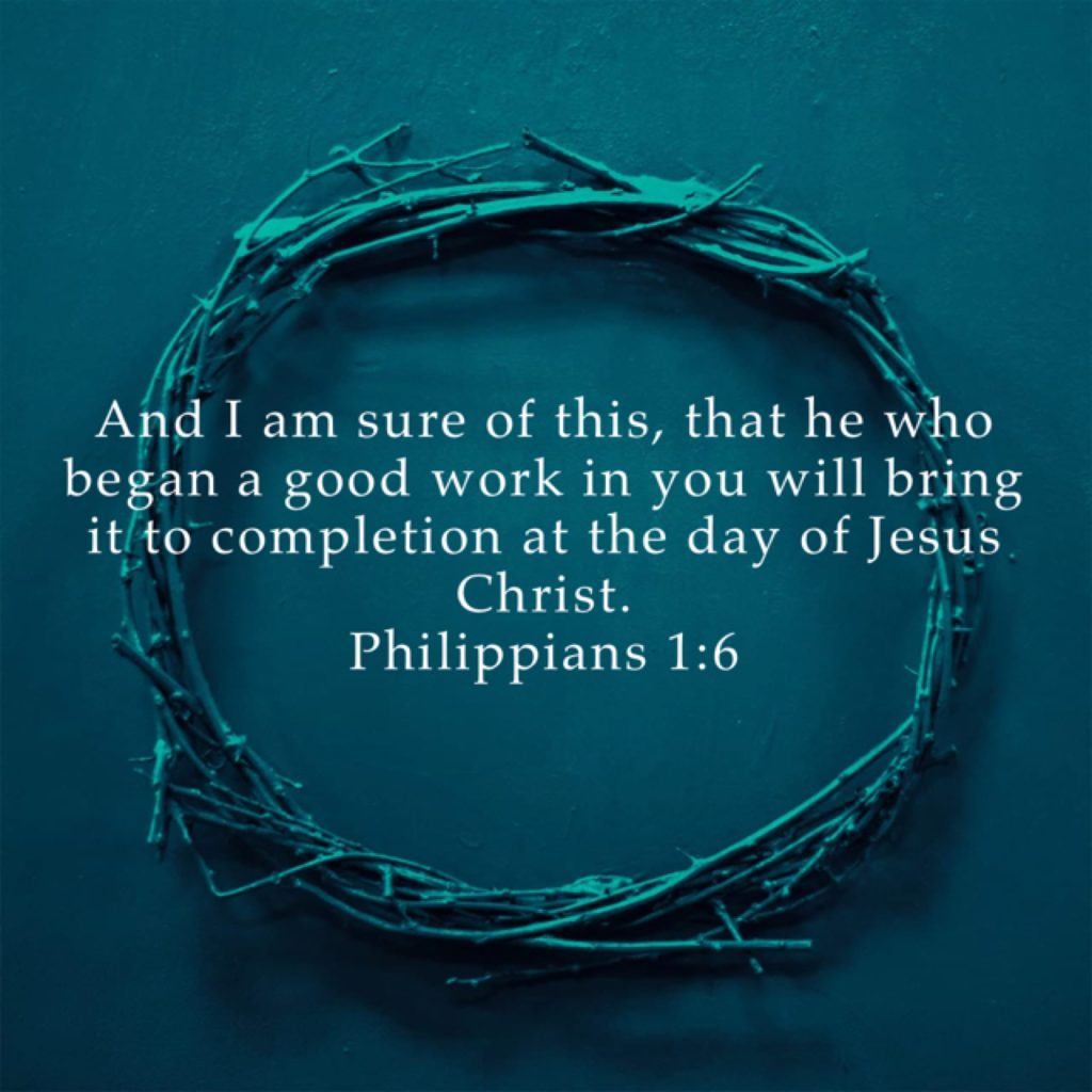 "Whenever you are feeling down, just remember this… ""And I am sure of this, that he who began a good work in you will bring it to completion at the day of Jesus Christ."" ‭‭Philippians‬ ‭1:6‬ ‭ESV‬‬ God bless you!"
