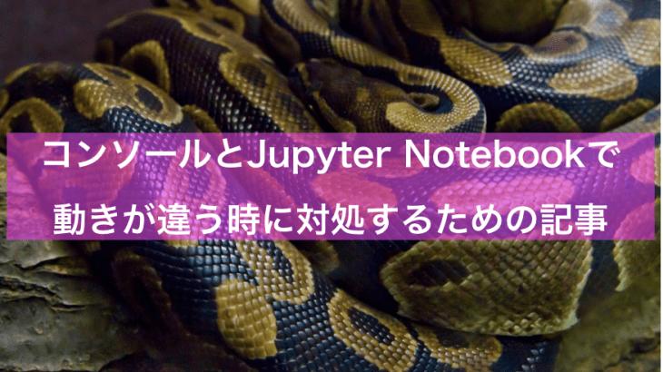 【Python】コンソールとJupyter Notebookで動きが違うなと思った時に読む記事