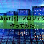 【Nuxt.js】プロジェクトを作成してみる