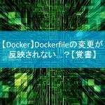 【Docker】Dockerfileの変更が反映されない…?【覚書】