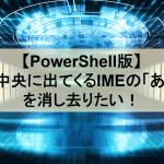 【PowerShell版】画面中央に出てくるIMEの「あ」「A」を消し去りたい!