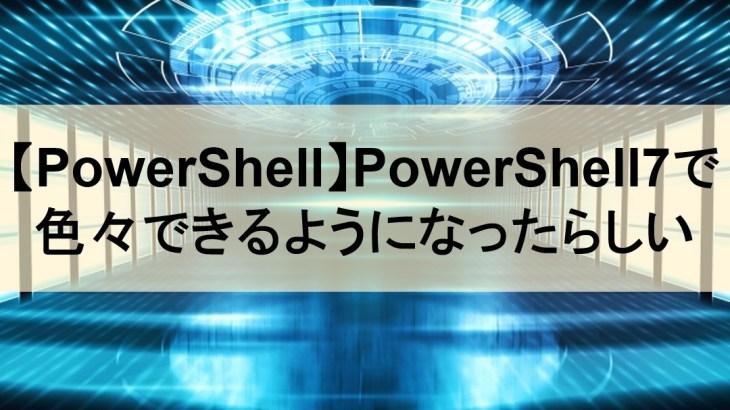 【PowerShell】PowerShell7で色々できるようになったらしいので触ってみた
