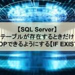 【SQL Server】テーブルが存在するときだけDROPできるようにする【覚書/IF EXISTS】