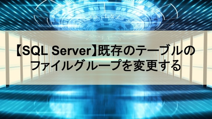 【SQL Server】既存のテーブルのファイルグループを変更する