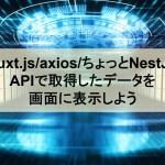 【Nuxt.js/axios】APIで取得したデータを画面に表示しよう【ちょっとNestJS】
