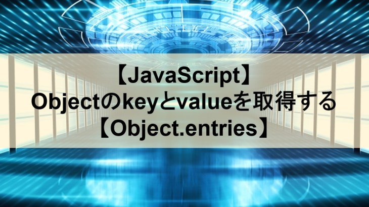 【JavaScript】Objectのkeyとvalueを取得する【Object.entries】