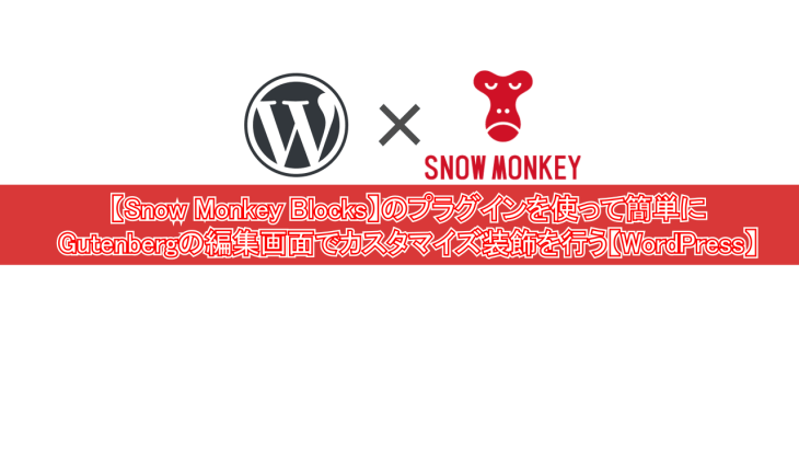 【Snow Monkey Blocks】のプラグインを使って簡単にGutenbergの編集画面でカスタマイズ装飾を行う【WordPress】