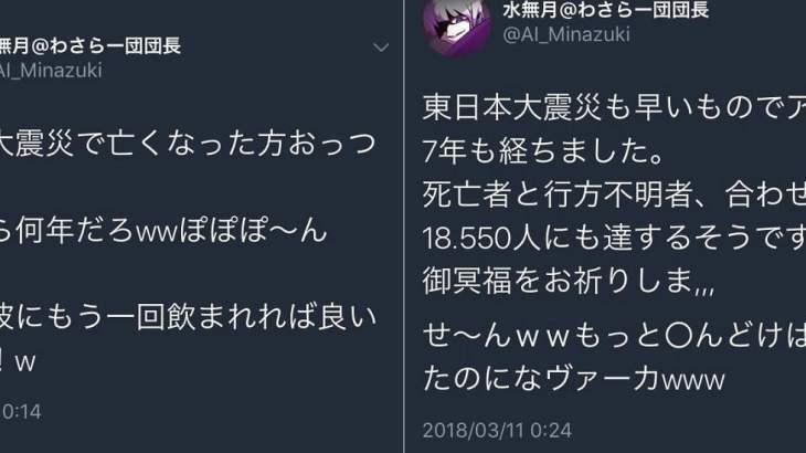【炎上】水無月@わさらー団団長「東日本大震災で亡くなった方おっつーwwwもっと〇んどけば良かったのになヴァーカwww」【バカッター】
